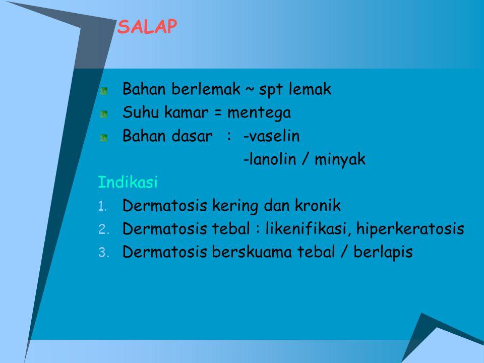SALAP Bahan berlemak ~ spt lemak Suhu kamar = mentega Bahan dasar :-vaselin -lanolin / minyak Indikasi 1. Dermatosis kering dan kronik 2. Dermatosis t