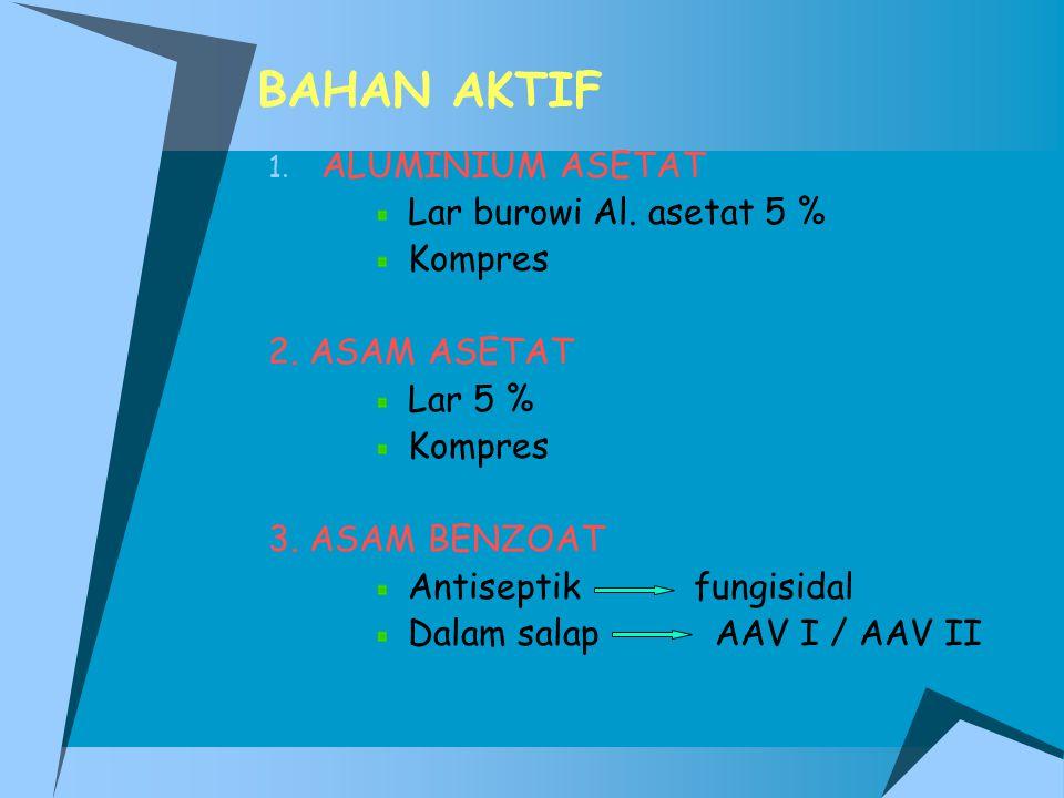 BAHAN AKTIF 1. ALUMINIUM ASETAT Lar burowi Al. asetat 5 % Kompres 2. ASAM ASETAT Lar 5 % Kompres 3. ASAM BENZOAT Antiseptik fungisidal Dalam salap AAV