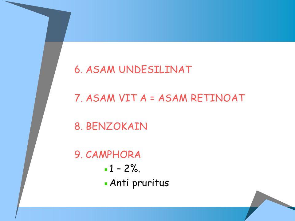 6. ASAM UNDESILINAT 7. ASAM VIT A = ASAM RETINOAT 8. BENZOKAIN 9. CAMPHORA 1 – 2%. Anti pruritus