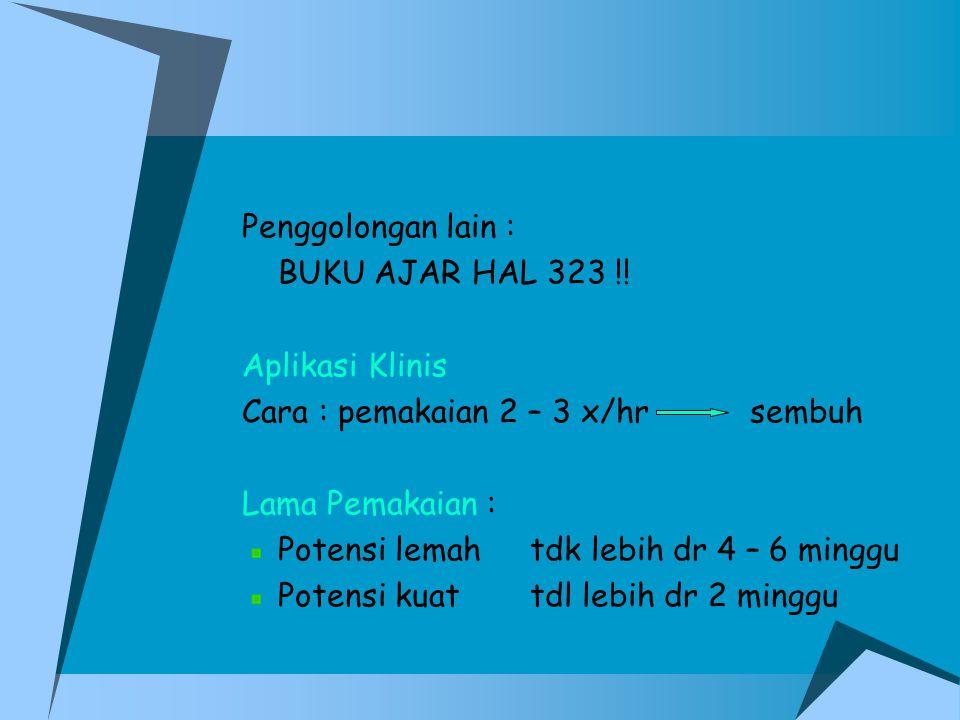 Penggolongan lain : BUKU AJAR HAL 323 !! Aplikasi Klinis Cara : pemakaian 2 – 3 x/hr sembuh Lama Pemakaian : Potensi lemahtdk lebih dr 4 – 6 minggu Po