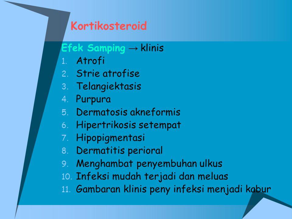 Kortikosteroid Efek Samping → klinis 1. Atrofi 2. Strie atrofise 3. Telangiektasis 4. Purpura 5. Dermatosis akneformis 6. Hipertrikosis setempat 7. Hi