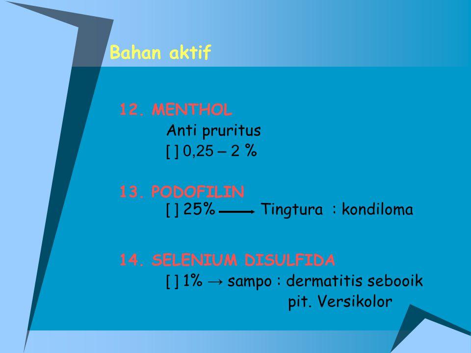 Bahan aktif 12. MENTHOL Anti pruritus [ ] 0,25 – 2 % 13. PODOFILIN [ ] 25% Tingtura : kondiloma 14. SELENIUM DISULFIDA [ ] 1% → sampo : dermatitis seb