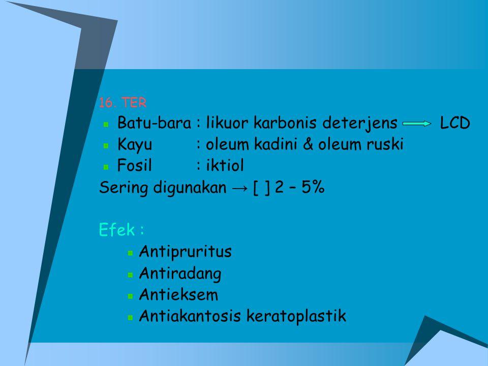 16. TER Batu-bara: likuor karbonis deterjensLCD Kayu: oleum kadini & oleum ruski Fosil: iktiol Sering digunakan → [ ] 2 – 5% Efek : Antipruritus Antir