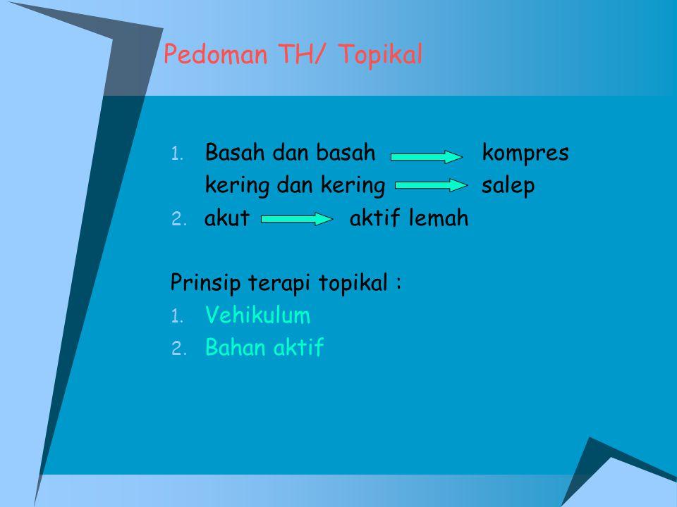 Pedoman TH/ Topikal 1. Basah dan basah kompres kering dan kering salep 2. akut aktif lemah Prinsip terapi topikal : 1. Vehikulum 2. Bahan aktif