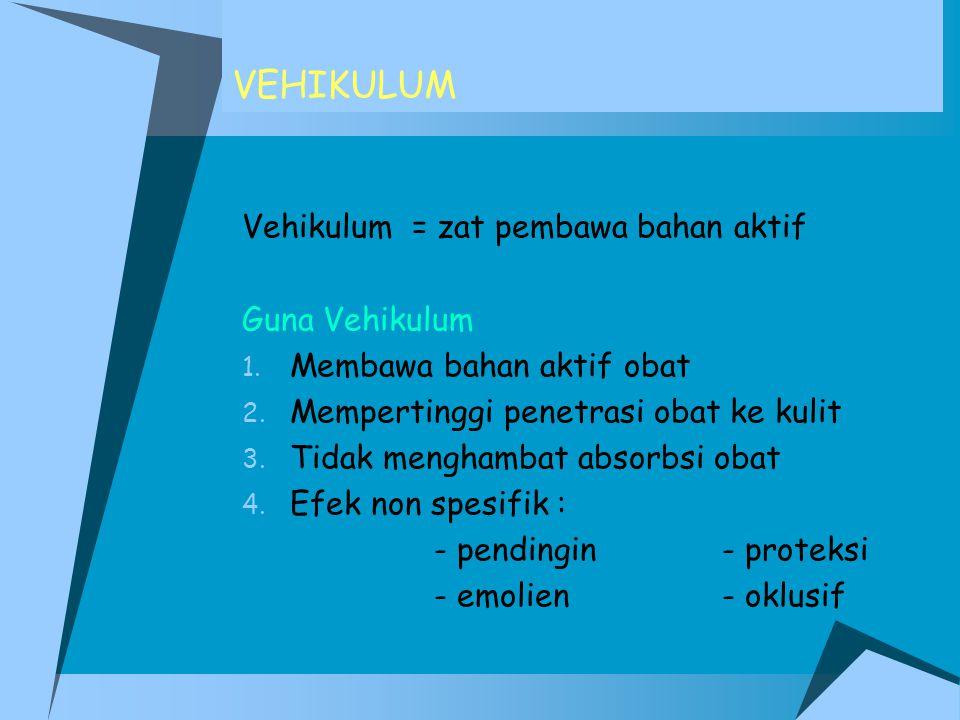VEHIKULUM Vehikulum = zat pembawa bahan aktif Guna Vehikulum 1. Membawa bahan aktif obat 2. Mempertinggi penetrasi obat ke kulit 3. Tidak menghambat a