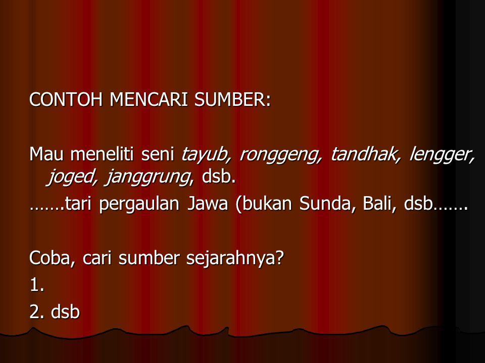 CONTOH MENCARI SUMBER: Mau meneliti seni tayub, ronggeng, tandhak, lengger, joged, janggrung, dsb. …….tari pergaulan Jawa (bukan Sunda, Bali, dsb……. C