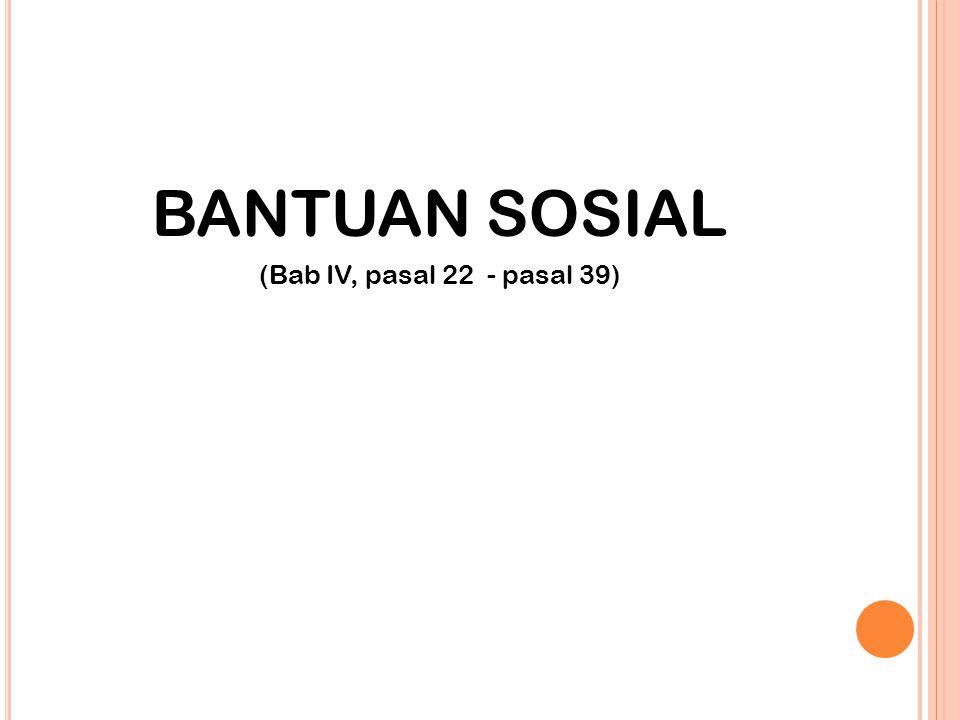 BANTUAN SOSIAL (Bab IV, pasal 22 - pasal 39)