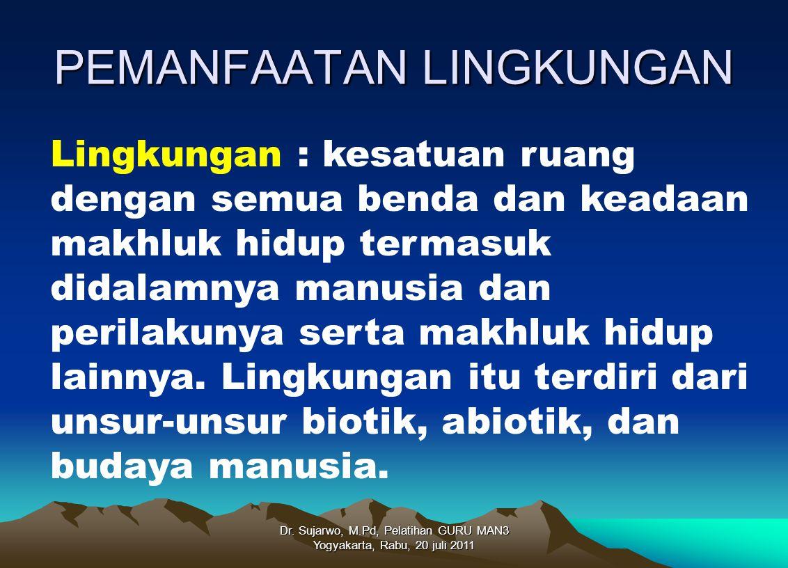 PEMANFAATAN LINGKUNGAN Dr. Sujarwo, M.Pd, Pelatihan GURU MAN3 Yogyakarta, Rabu, 20 juli 2011 Lingkungan : kesatuan ruang dengan semua benda dan keadaa