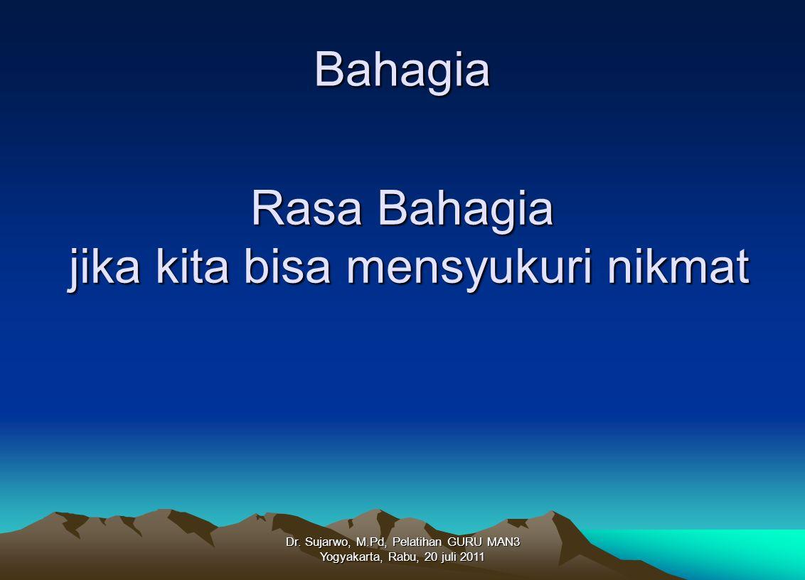 Bahagia Dr. Sujarwo, M.Pd, Pelatihan GURU MAN3 Yogyakarta, Rabu, 20 juli 2011 Rasa Bahagia jika kita bisa mensyukuri nikmat jika kita bisa mensyukuri