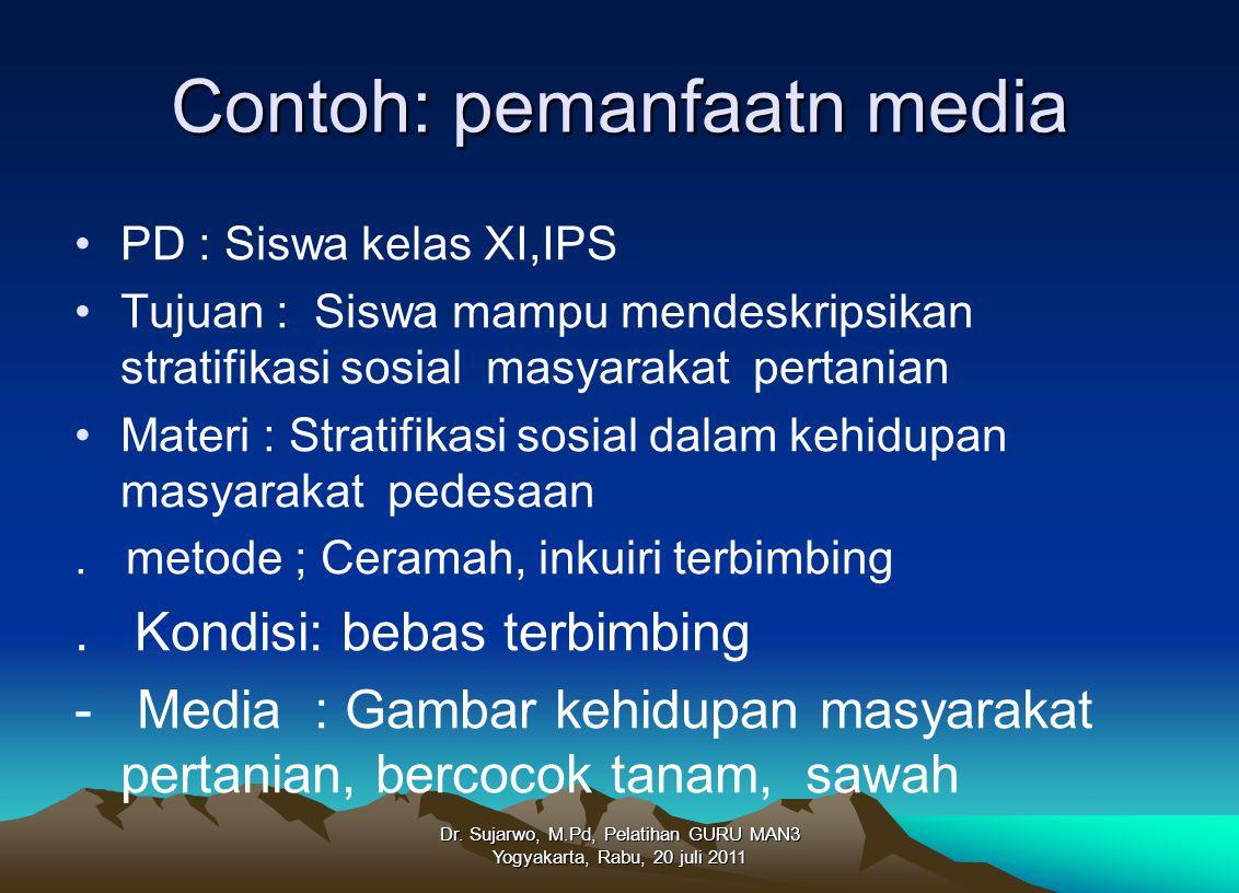 Dr. Sujarwo, M.Pd, Pelatihan GURU MAN3 Yogyakarta, Rabu, 20 juli 2011 Contoh: pemanfaatn media PD : Siswa kelas XI,IPS Tujuan : Siswa mampu mendeskrip