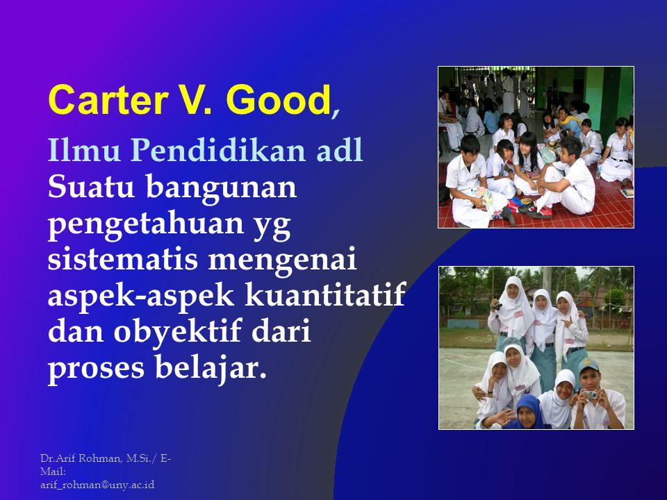 Carter V. Good, Ilmu Pendidikan adl Suatu bangunan pengetahuan yg sistematis mengenai aspek-aspek kuantitatif dan obyektif dari proses belajar. Dr.Ari