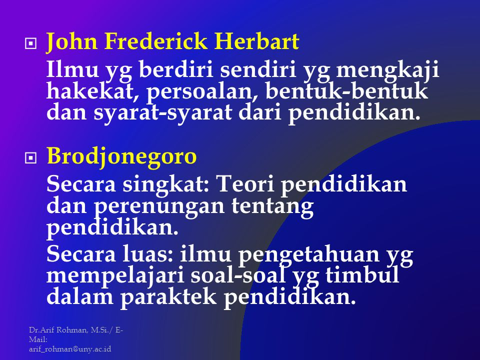 John Frederick Herbart Ilmu yg berdiri sendiri yg mengkaji hakekat, persoalan, bentuk-bentuk dan syarat-syarat dari pendidikan.  Brodjonegoro Secar