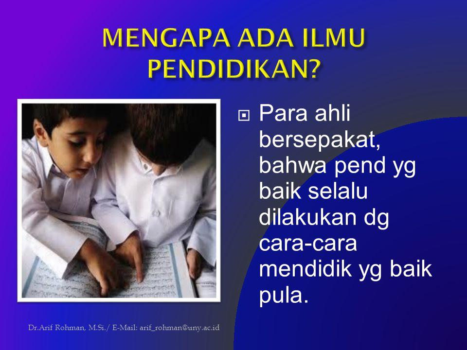  Para ahli bersepakat, bahwa pend yg baik selalu dilakukan dg cara-cara mendidik yg baik pula. Dr.Arif Rohman, M.Si./ E-Mail: arif_rohman@uny.ac.id