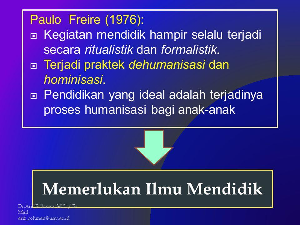 Paulo Freire (1976):  Kegiatan mendidik hampir selalu terjadi secara ritualistik dan formalistik.  Terjadi praktek dehumanisasi dan hominisasi.  Pe