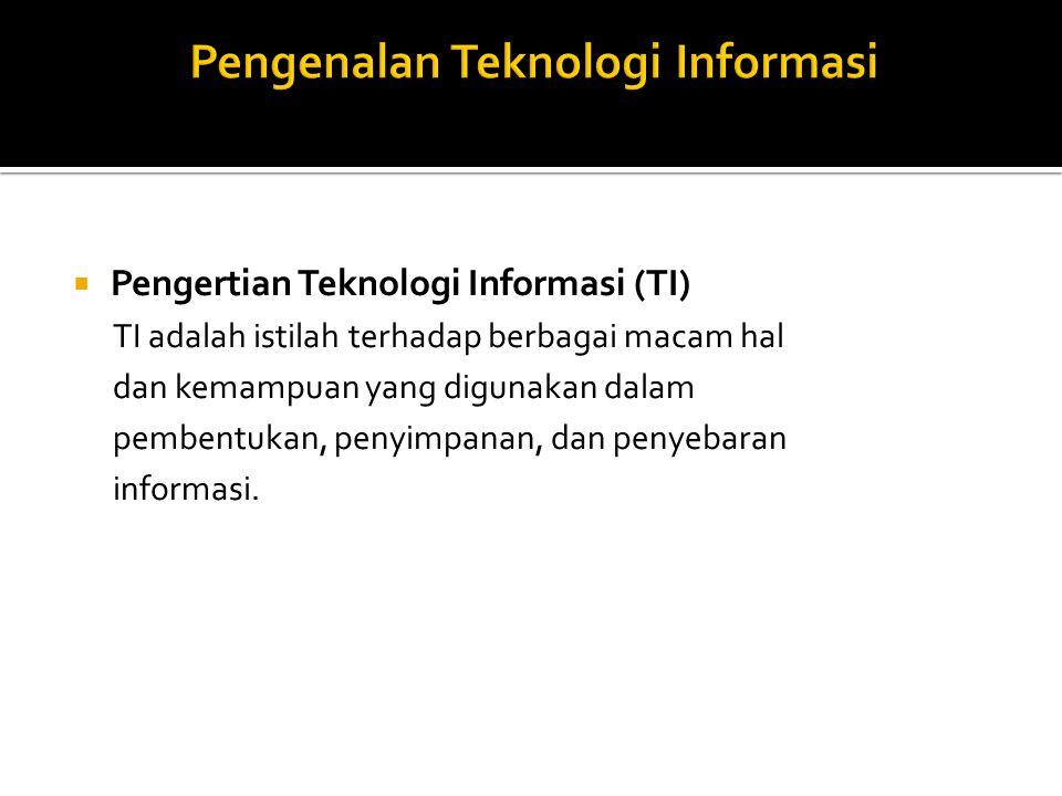  Pengertian Teknologi Informasi (TI) TI adalah istilah terhadap berbagai macam hal dan kemampuan yang digunakan dalam pembentukan, penyimpanan, dan penyebaran informasi.
