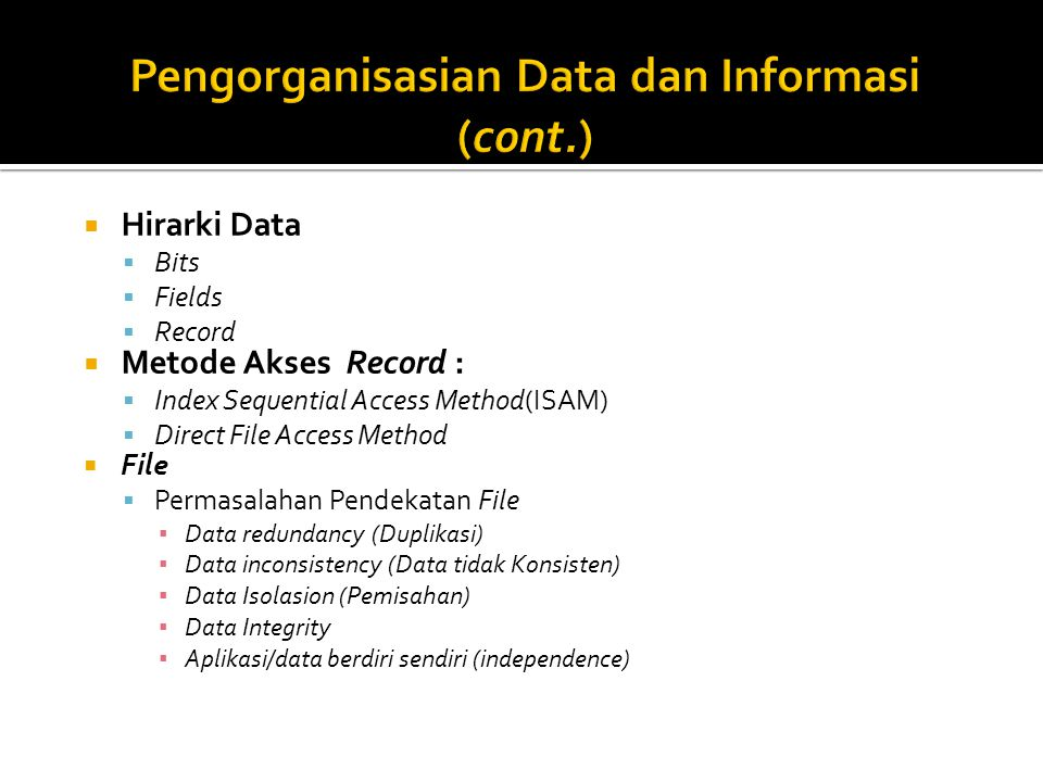  Hirarki Data  Bits  Fields  Record  Metode Akses Record :  Index Sequential Access Method(ISAM)  Direct File Access Method  File  Permasalah