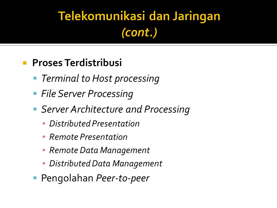  Proses Terdistribusi  Terminal to Host processing  File Server Processing  Server Architecture and Processing ▪ Distributed Presentation ▪ Remote