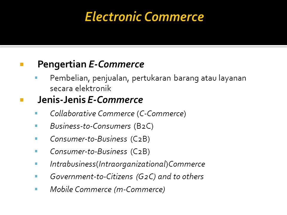  Pengertian E-Commerce  Pembelian, penjualan, pertukaran barang atau layanan secara elektronik  Jenis-Jenis E-Commerce  Collaborative Commerce (C-Commerce)  Business-to-Consumers (B2C)  Consumer-to-Business (C2B)  Intrabusiness(Intraorganizational)Commerce  Government-to-Citizens (G2C) and to others  Mobile Commerce (m-Commerce)