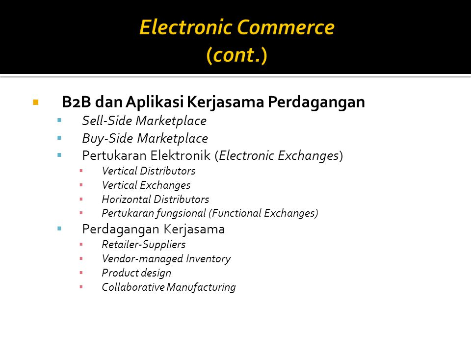  B2B dan Aplikasi Kerjasama Perdagangan  Sell-Side Marketplace  Buy-Side Marketplace  Pertukaran Elektronik (Electronic Exchanges) ▪ Vertical Dist