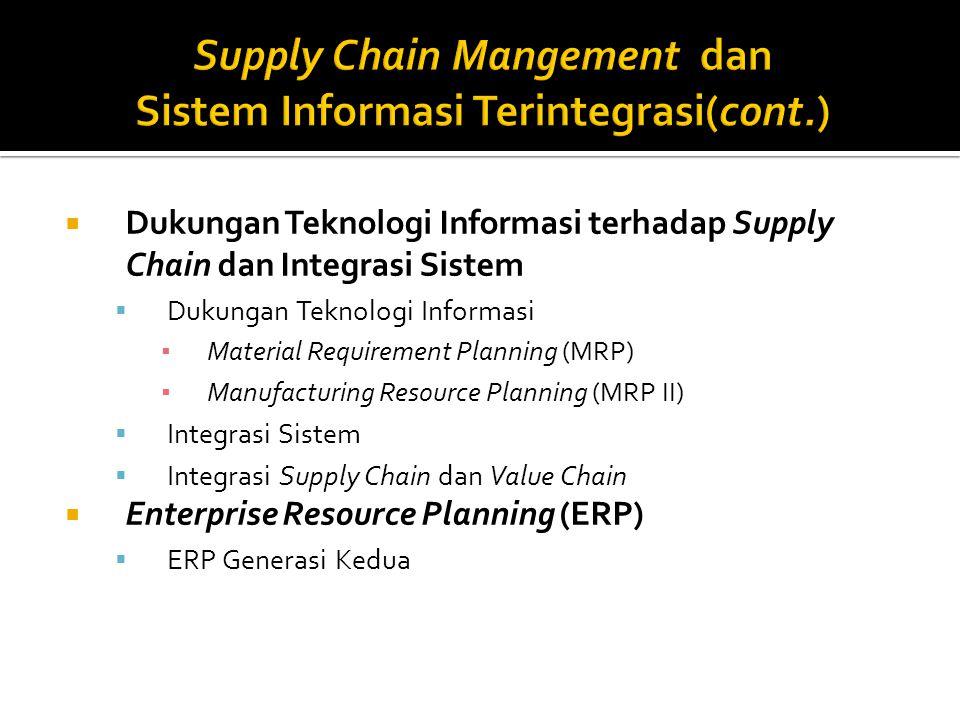  Dukungan Teknologi Informasi terhadap Supply Chain dan Integrasi Sistem  Dukungan Teknologi Informasi ▪ Material Requirement Planning (MRP) ▪ Manufacturing Resource Planning (MRP II)  Integrasi Sistem  Integrasi Supply Chain dan Value Chain  Enterprise Resource Planning (ERP)  ERP Generasi Kedua