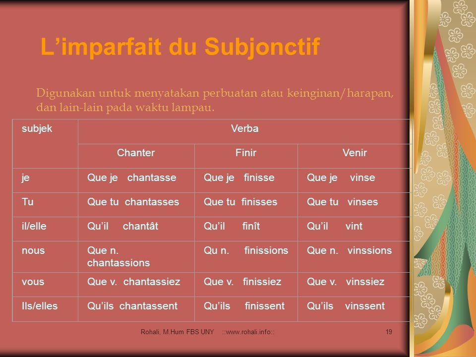Rohali, M.Hum FBS UNY ::www.rohali.info:: 18 Le subjonctif Passé Bentuk ini digunakan untuk menggambarkan la volonté, le jugement, atau la doute yang