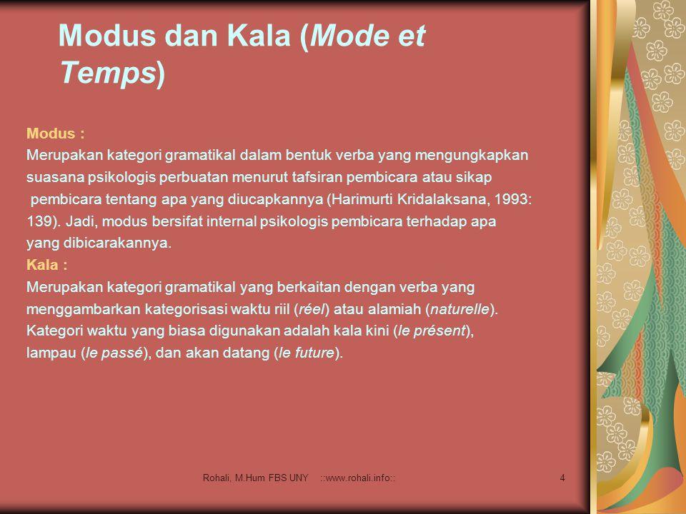 Rohali, M.Hum FBS UNY ::www.rohali.info::4 Modus dan Kala (Mode et Temps) Modus : Merupakan kategori gramatikal dalam bentuk verba yang mengungkapkan suasana psikologis perbuatan menurut tafsiran pembicara atau sikap pembicara tentang apa yang diucapkannya (Harimurti Kridalaksana, 1993: 139).