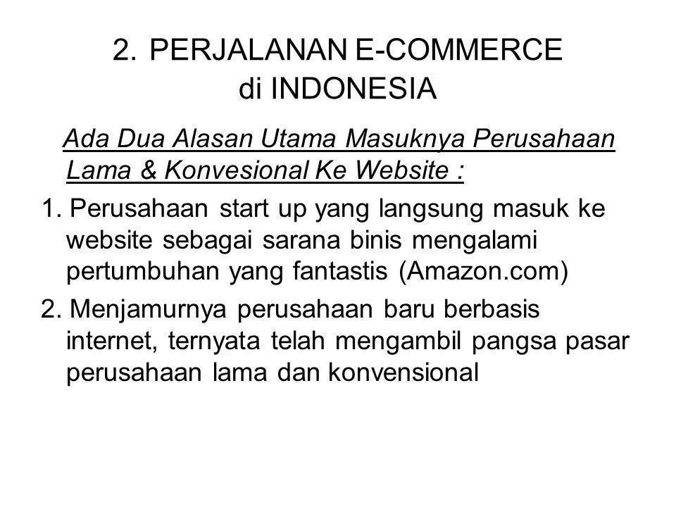 2. PERJALANAN E-COMMERCE di INDONESIA Ada Dua Alasan Utama Masuknya Perusahaan Lama & Konvesional Ke Website : 1. Perusahaan start up yang langsung ma