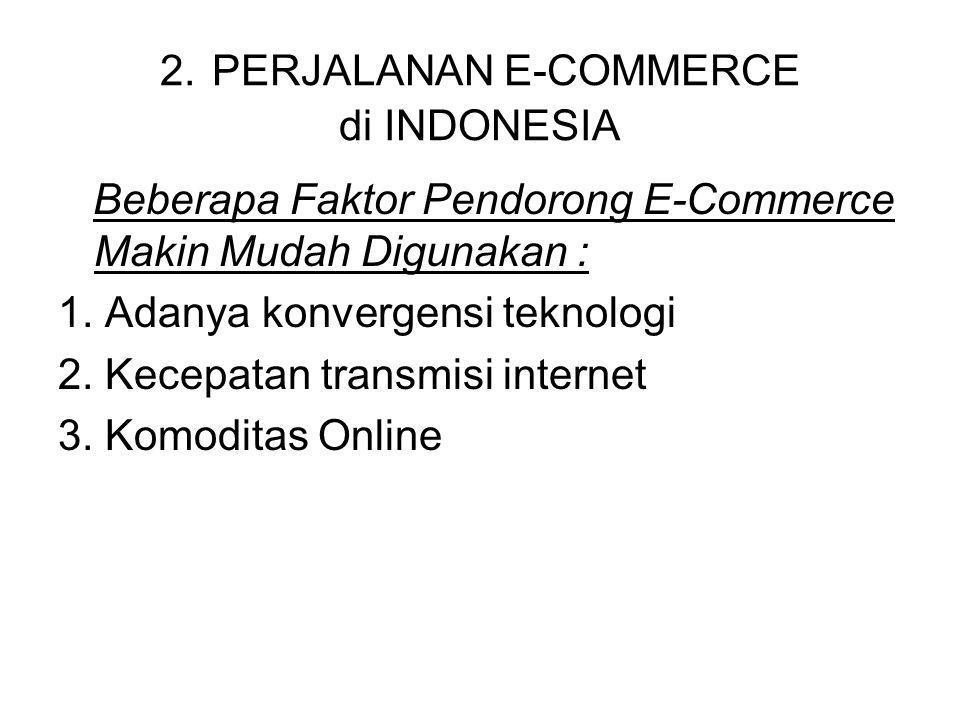 2. PERJALANAN E-COMMERCE di INDONESIA Beberapa Faktor Pendorong E-Commerce Makin Mudah Digunakan : 1. Adanya konvergensi teknologi 2. Kecepatan transm