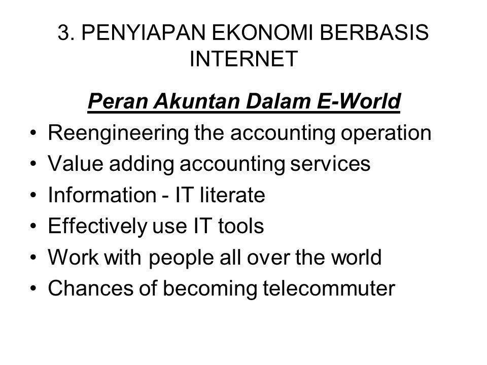 3. PENYIAPAN EKONOMI BERBASIS INTERNET Peran Akuntan Dalam E-World Reengineering the accounting operation Value adding accounting services Information