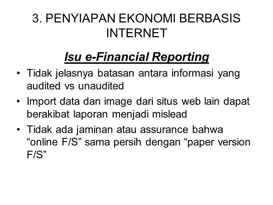 3. PENYIAPAN EKONOMI BERBASIS INTERNET Isu e-Financial Reporting Tidak jelasnya batasan antara informasi yang audited vs unaudited Import data dan ima