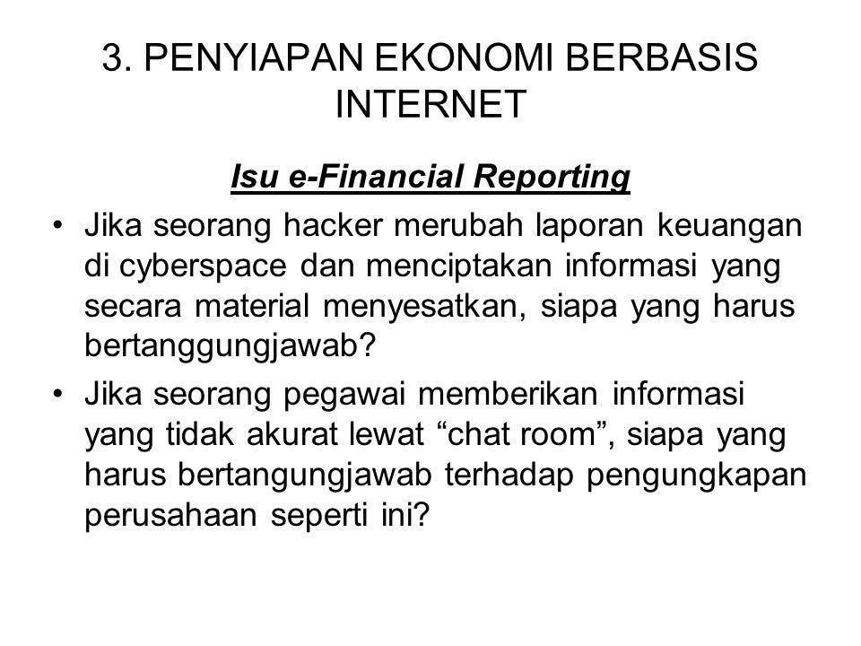 3. PENYIAPAN EKONOMI BERBASIS INTERNET Isu e-Financial Reporting Jika seorang hacker merubah laporan keuangan di cyberspace dan menciptakan informasi