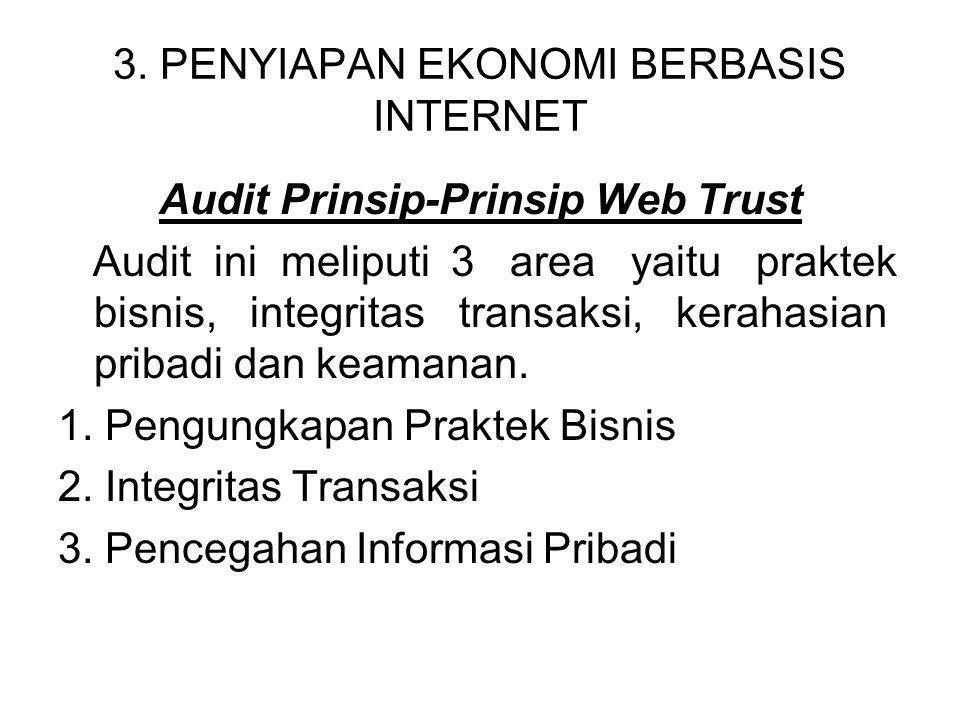 3. PENYIAPAN EKONOMI BERBASIS INTERNET Audit Prinsip-Prinsip Web Trust Audit ini meliputi 3 area yaitu praktek bisnis, integritas transaksi, kerahasia