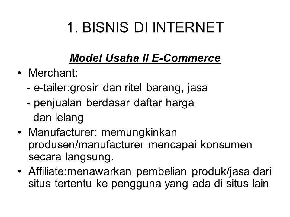 1. BISNIS DI INTERNET Model Usaha II E-Commerce Merchant: - e-tailer:grosir dan ritel barang, jasa - penjualan berdasar daftar harga dan lelang Manufa