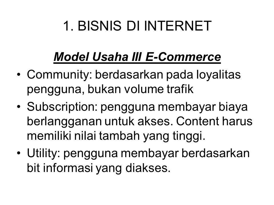 1. BISNIS DI INTERNET Model Usaha III E-Commerce Community: berdasarkan pada loyalitas pengguna, bukan volume trafik Subscription: pengguna membayar b