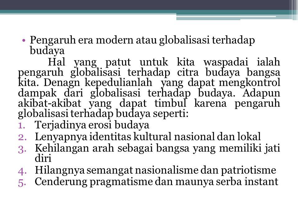 Pengaruh era modern atau globalisasi terhadap budaya Hal yang patut untuk kita waspadai ialah pengaruh globalisasi terhadap citra budaya bangsa kita.