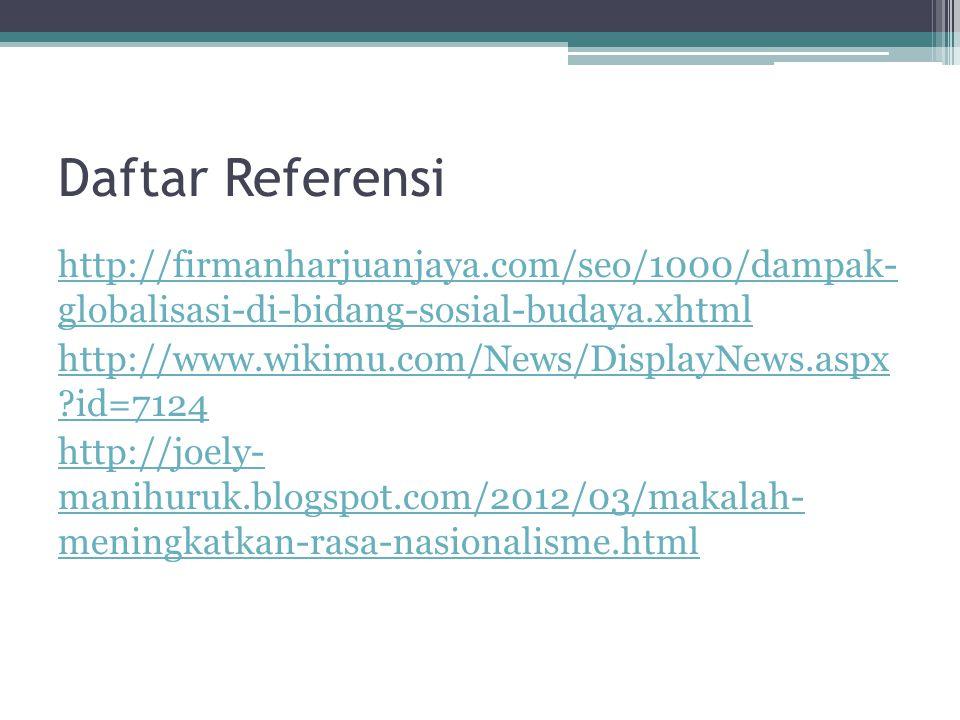 Daftar Referensi http://firmanharjuanjaya.com/seo/1000/dampak- globalisasi-di-bidang-sosial-budaya.xhtml http://www.wikimu.com/News/DisplayNews.aspx ?id=7124 http://joely- manihuruk.blogspot.com/2012/03/makalah- meningkatkan-rasa-nasionalisme.html