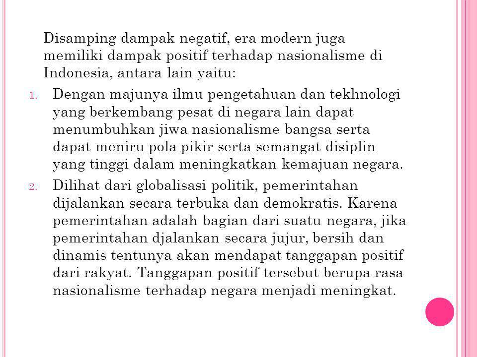 Disamping dampak negatif, era modern juga memiliki dampak positif terhadap nasionalisme di Indonesia, antara lain yaitu: 1.