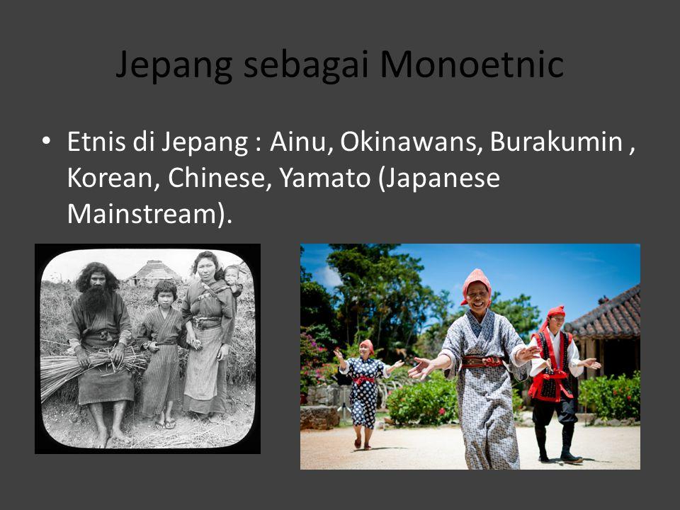 Jepang sebagai Monoetnic Etnis di Jepang : Ainu, Okinawans, Burakumin, Korean, Chinese, Yamato (Japanese Mainstream).
