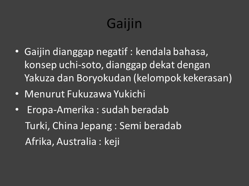 Gaijin Gaijin dianggap negatif : kendala bahasa, konsep uchi-soto, dianggap dekat dengan Yakuza dan Boryokudan (kelompok kekerasan) Menurut Fukuzawa Y