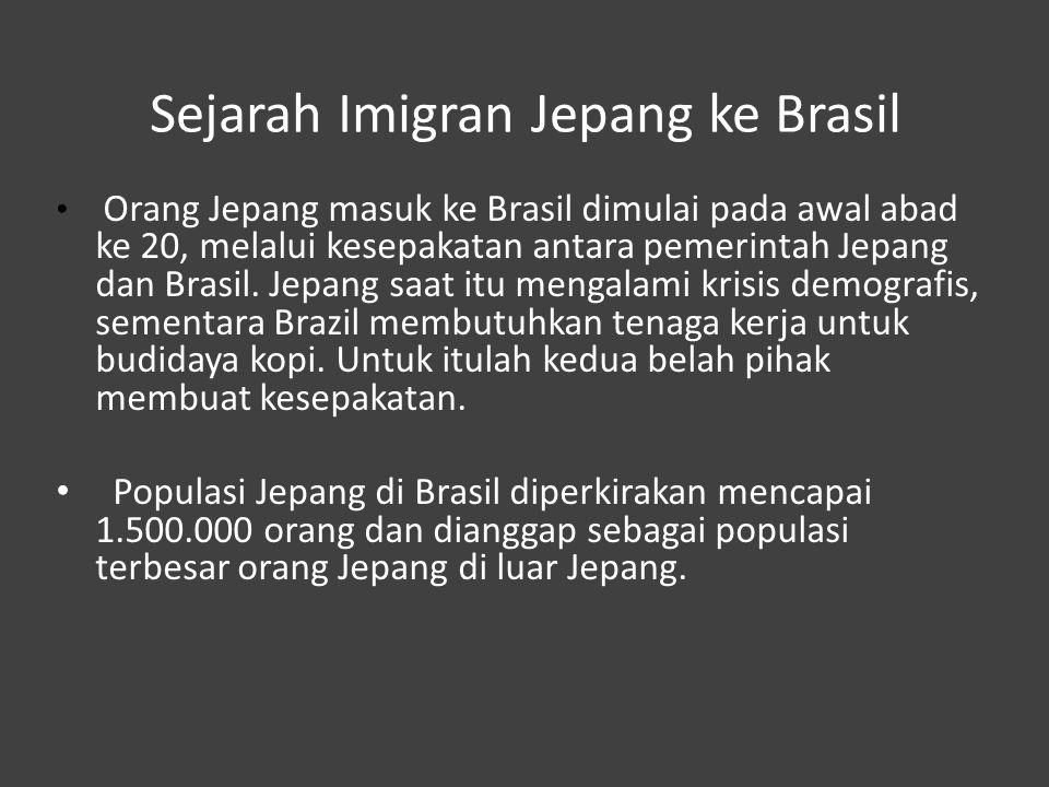 Sejarah Imigran Jepang ke Brasil Orang Jepang masuk ke Brasil dimulai pada awal abad ke 20, melalui kesepakatan antara pemerintah Jepang dan Brasil. J