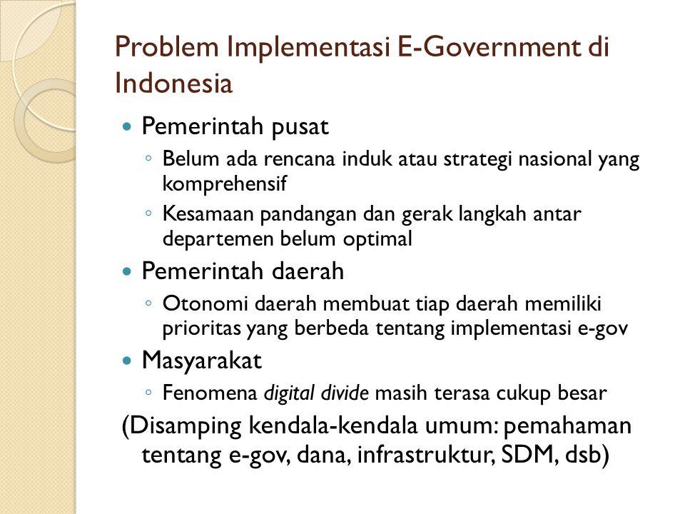 Problem Implementasi E-Government di Indonesia Pemerintah pusat ◦ Belum ada rencana induk atau strategi nasional yang komprehensif ◦ Kesamaan pandanga