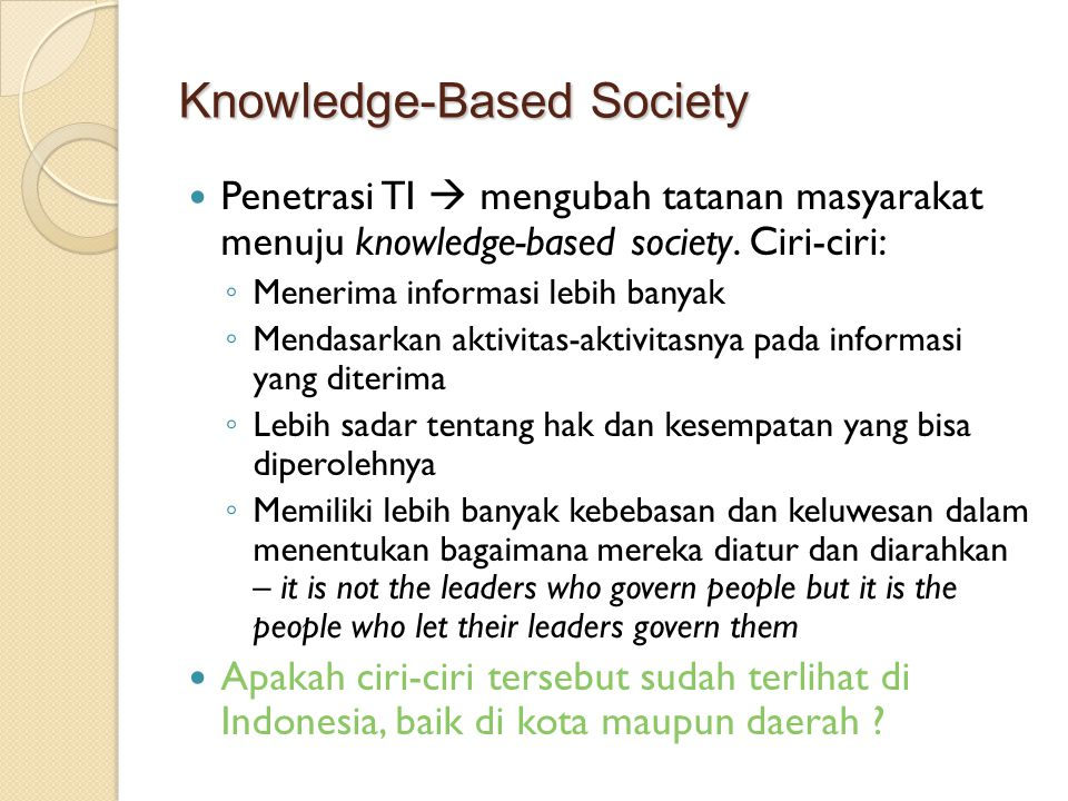 Knowledge-Based Society Penetrasi TI  mengubah tatanan masyarakat menuju knowledge-based society.