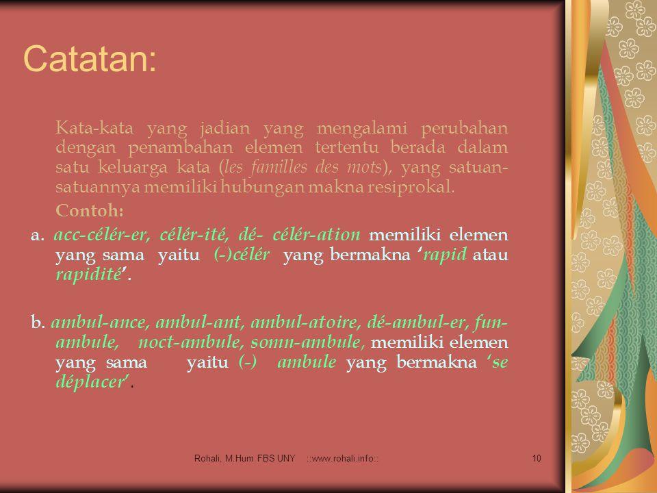 Rohali, M.Hum FBS UNY ::www.rohali.info:: 9 Elemen Pembentuk Kata Merupakan satuan minimal yang mengandung makna atau disebut juga dengan morfem ( mor