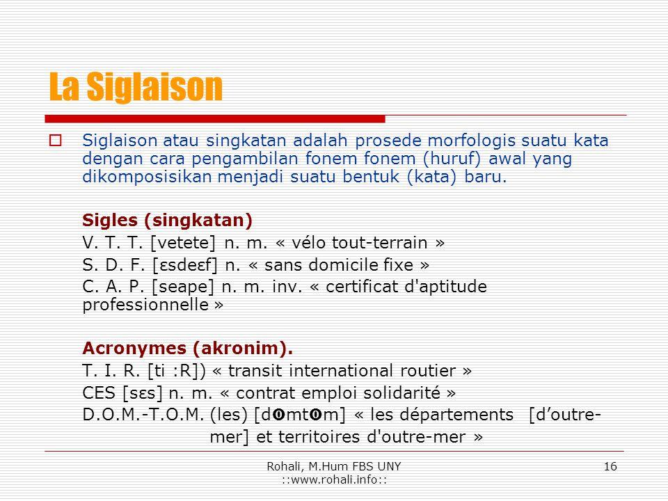 Rohali, M.Hum FBS UNY ::www.rohali.info::15 La Troncation Adalah penyingkatan kata dengan cara pelesapan satu atau beberapa silabe, biasanya silabe ak