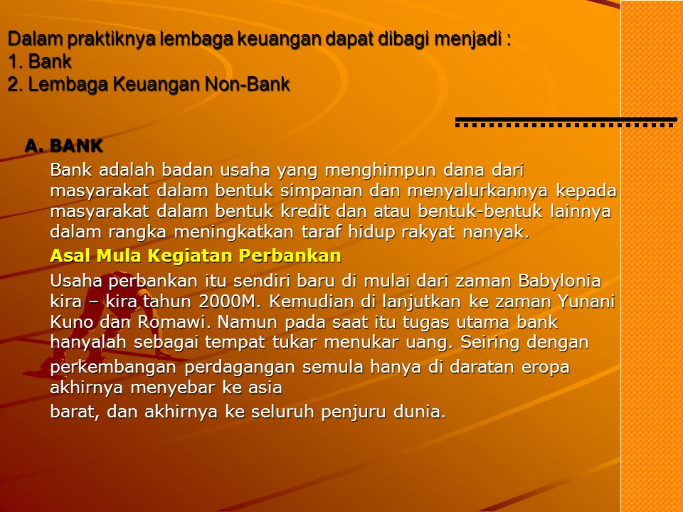Definisi secara umum yang dimaksud dengan Lembaga Keuangan menurut Undang– Undang No.14 / 1967 Pasal 1 ialah, Semua badan yang melalui kegiatan kegiat