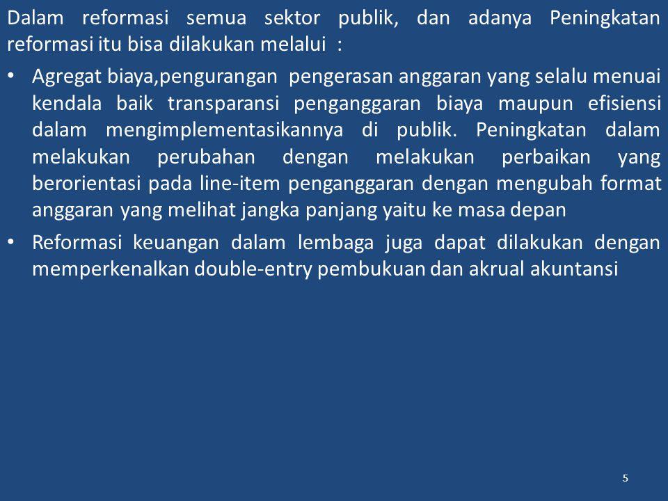 5 Dalam reformasi semua sektor publik, dan adanya Peningkatan reformasi itu bisa dilakukan melalui : Agregat biaya,pengurangan pengerasan anggaran yang selalu menuai kendala baik transparansi penganggaran biaya maupun efisiensi dalam mengimplementasikannya di publik.