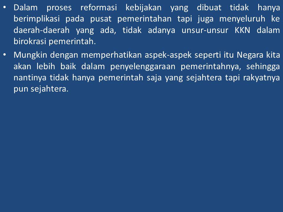Dalam proses reformasi kebijakan yang dibuat tidak hanya berimplikasi pada pusat pemerintahan tapi juga menyeluruh ke daerah-daerah yang ada, tidak adanya unsur-unsur KKN dalam birokrasi pemerintah.