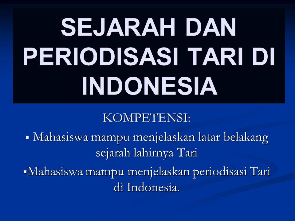 SEJARAH DAN PERIODISASI TARI DI INDONESIA KOMPETENSI:  Mahasiswa mampu menjelaskan latar belakang sejarah lahirnya Tari  Mahasiswa mampu menjelaskan periodisasi Tari di Indonesia.