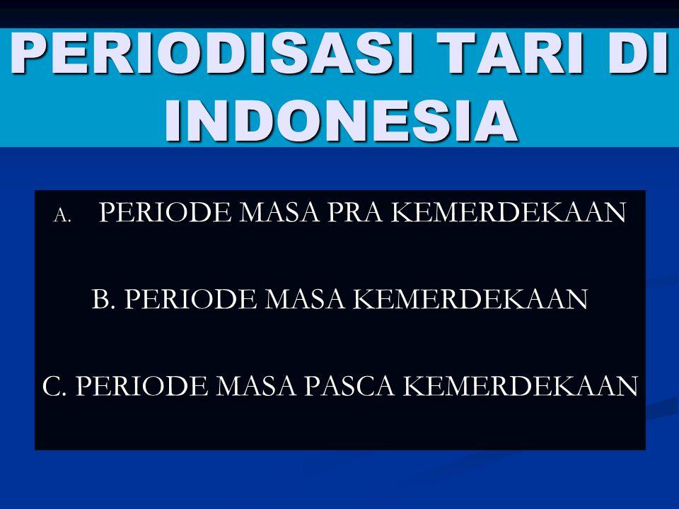 PERIODISASI TARI DI INDONESIA A. PERIODE MASA PRA KEMERDEKAAN B. PERIODE MASA KEMERDEKAAN C. PERIODE MASA PASCA KEMERDEKAAN