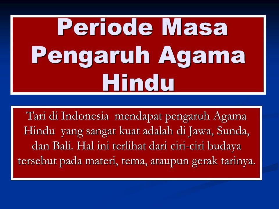 Periode Masa Pengaruh Agama Hindu Periode Masa Pengaruh Agama Hindu Tari di Indonesia mendapat pengaruh Agama Hindu yang sangat kuat adalah di Jawa, Sunda, dan Bali.